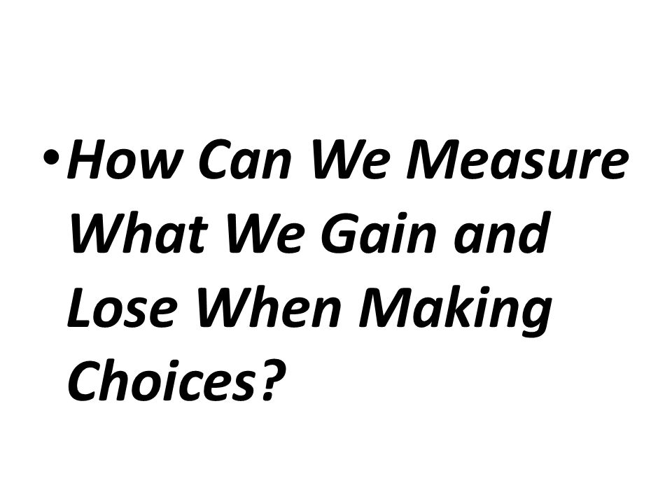 How Can We Measure What We Gain and Lose When Making Choices