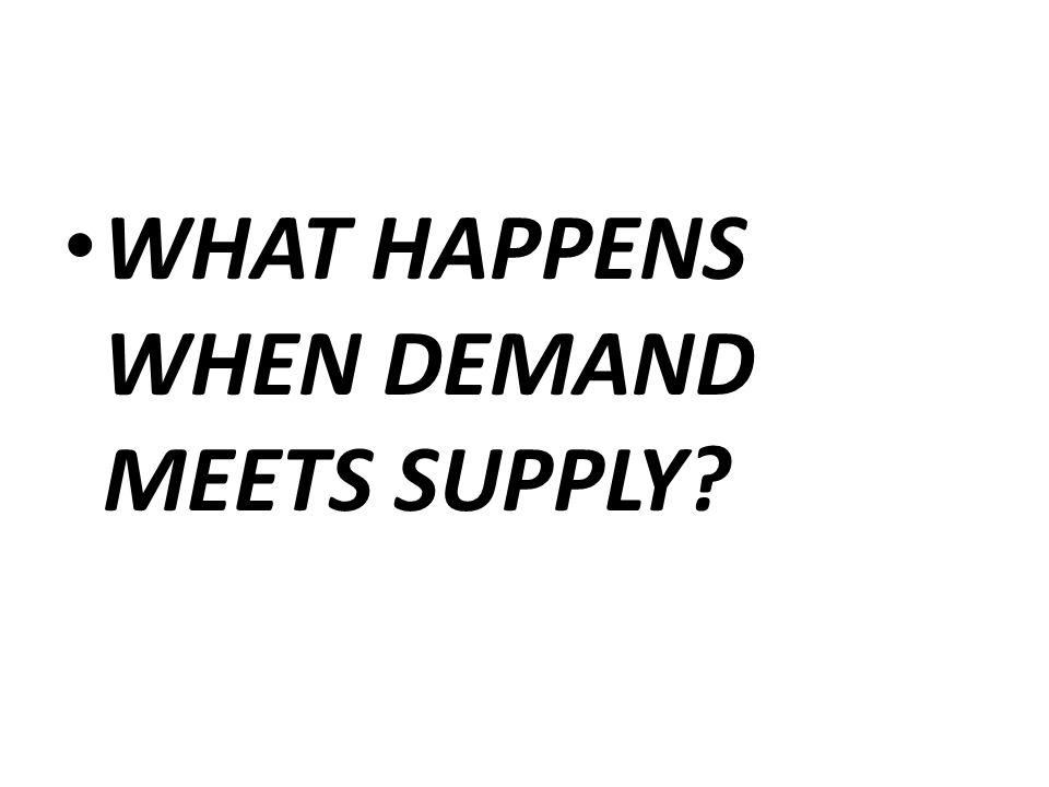 WHAT HAPPENS WHEN DEMAND MEETS SUPPLY