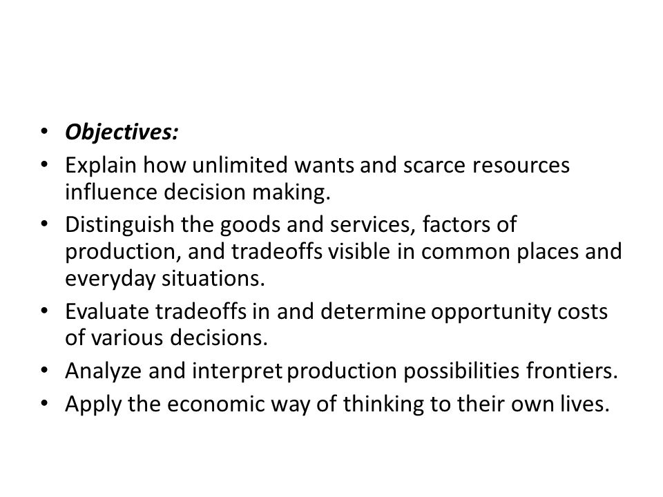 Objectives: Explain how unlimited wants and scarce resources influence decision making.