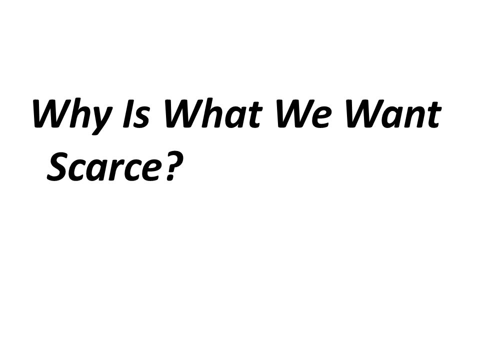Why Is What We Want Scarce