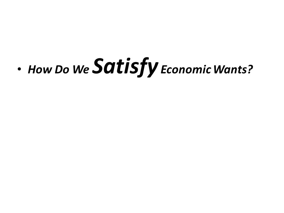 How Do We Satisfy Economic Wants