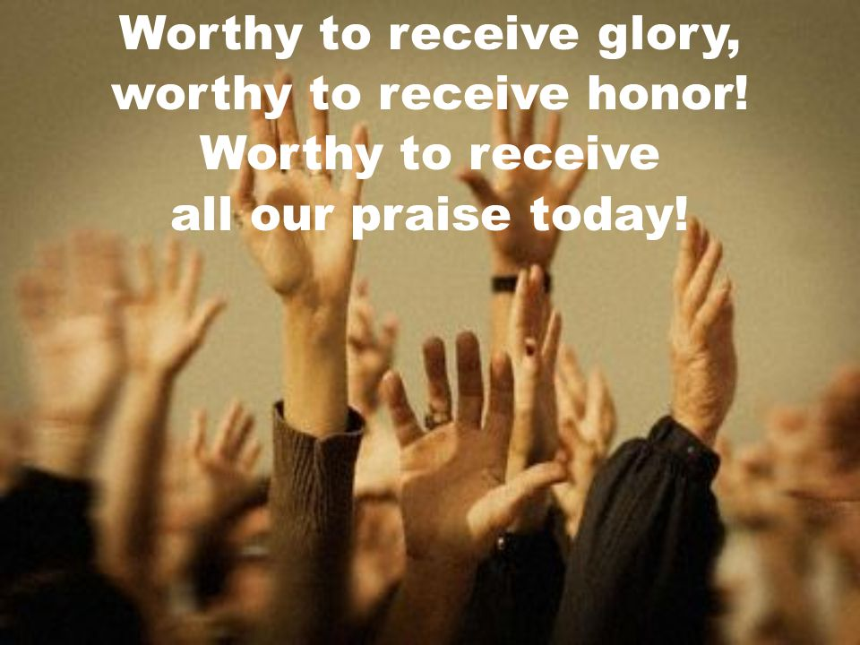 Worthy to receive glory, worthy to receive honor! Worthy to receive