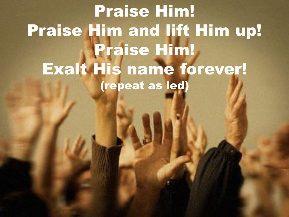 Praise Him and lift Him up!