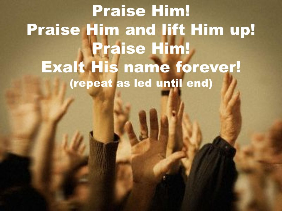 Praise Him and lift Him up! Exalt His name forever!