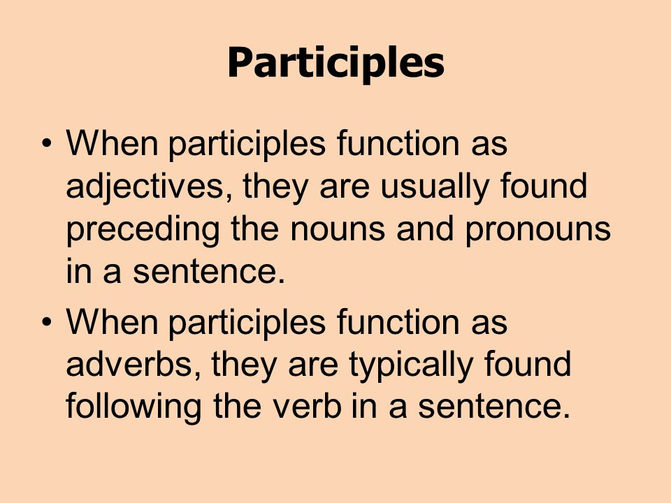 Participles When participles function as adjectives, they are usually found preceding the nouns and pronouns in a sentence.