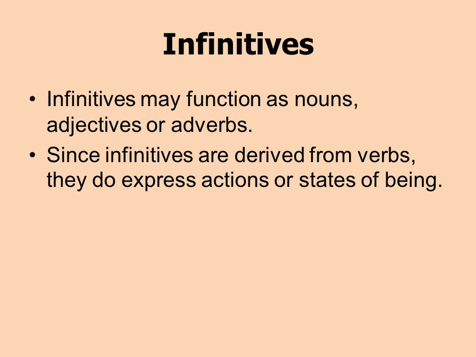 Infinitives Infinitives may function as nouns, adjectives or adverbs.