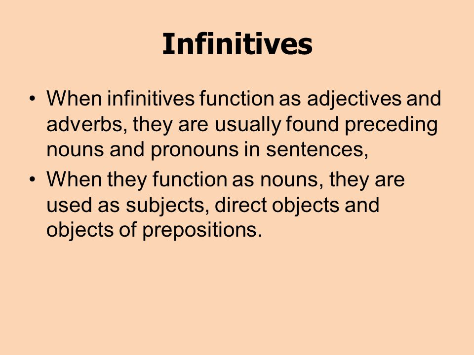 Infinitives When infinitives function as adjectives and adverbs, they are usually found preceding nouns and pronouns in sentences,