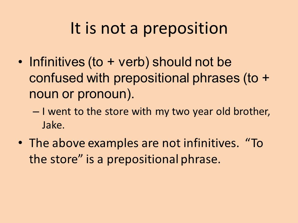 It is not a preposition Infinitives (to + verb) should not be confused with prepositional phrases (to + noun or pronoun).