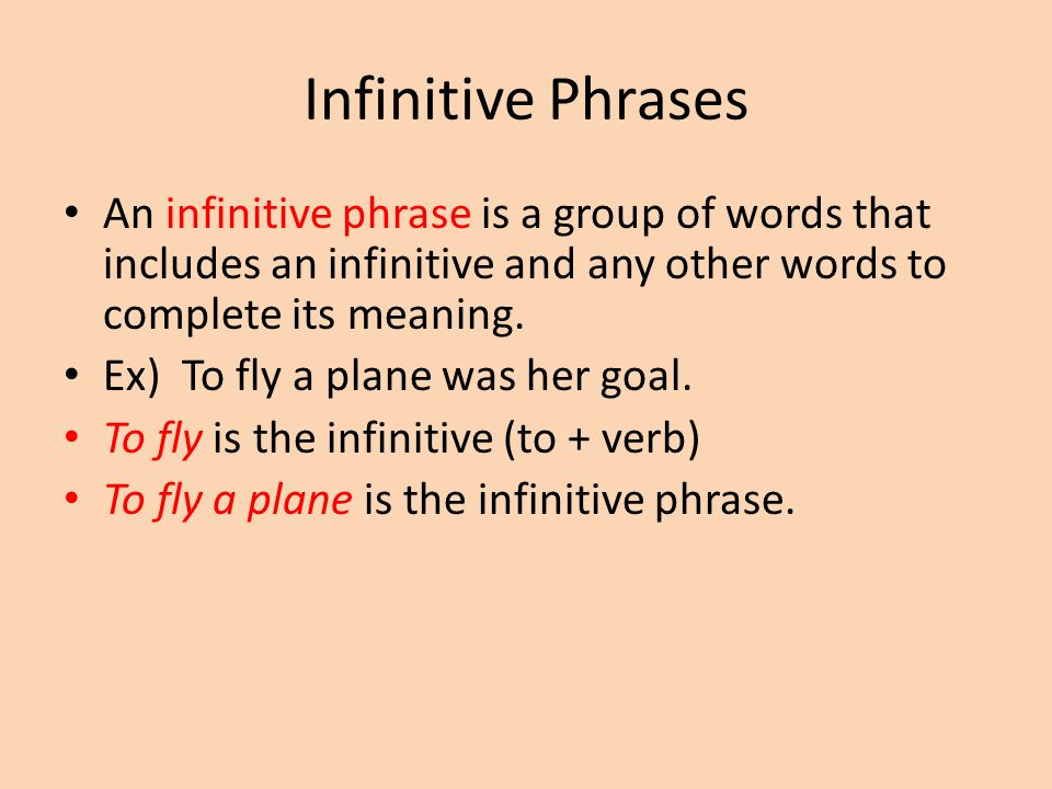 Infinitive Phrases An infinitive phrase is a group of words that includes an infinitive and any other words to complete its meaning.