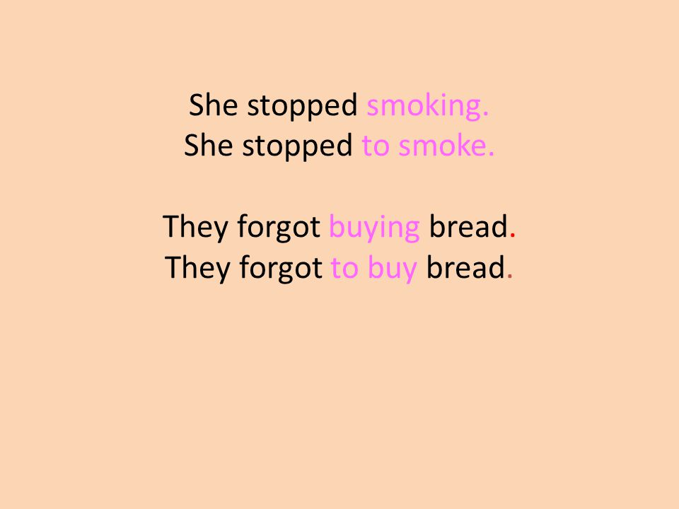 She stopped smoking. She stopped to smoke. They forgot buying bread