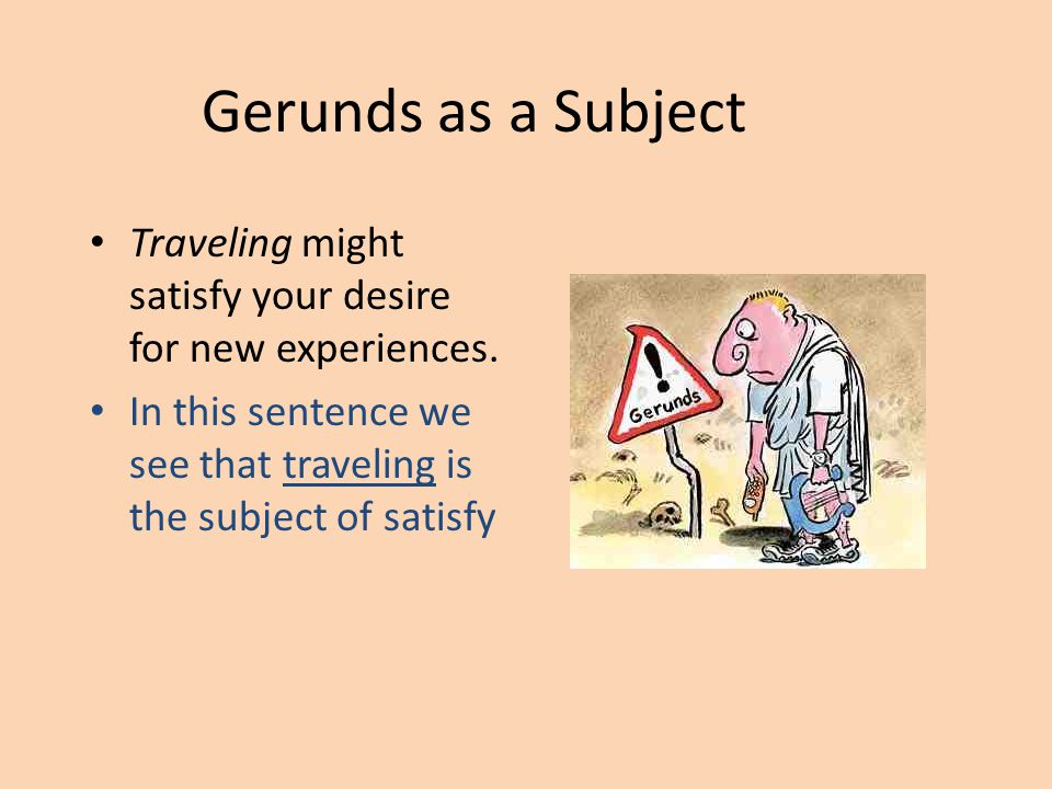 Gerunds as a Subject Traveling might satisfy your desire for new experiences.