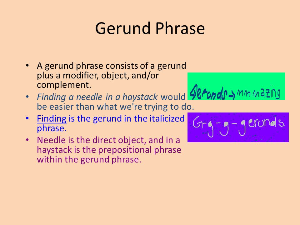Gerund Phrase A gerund phrase consists of a gerund plus a modifier, object, and/or complement.