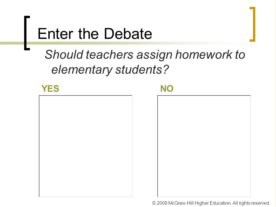 Enter the Debate Should teachers assign homework to elementary students YES. NO.