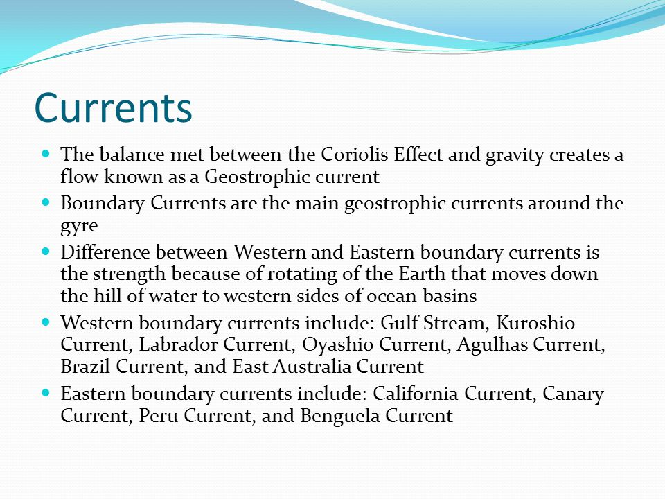 Currents The balance met between the Coriolis Effect and gravity creates a flow known as a Geostrophic current.