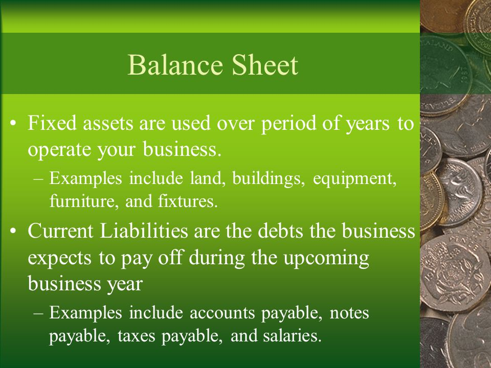 Balance Sheet Fixed assets are used over period of years to operate your business.