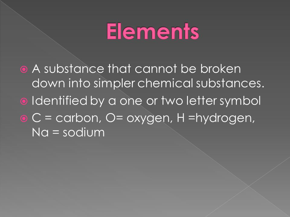 Elements A substance that cannot be broken down into simpler chemical substances. Identified by a one or two letter symbol.