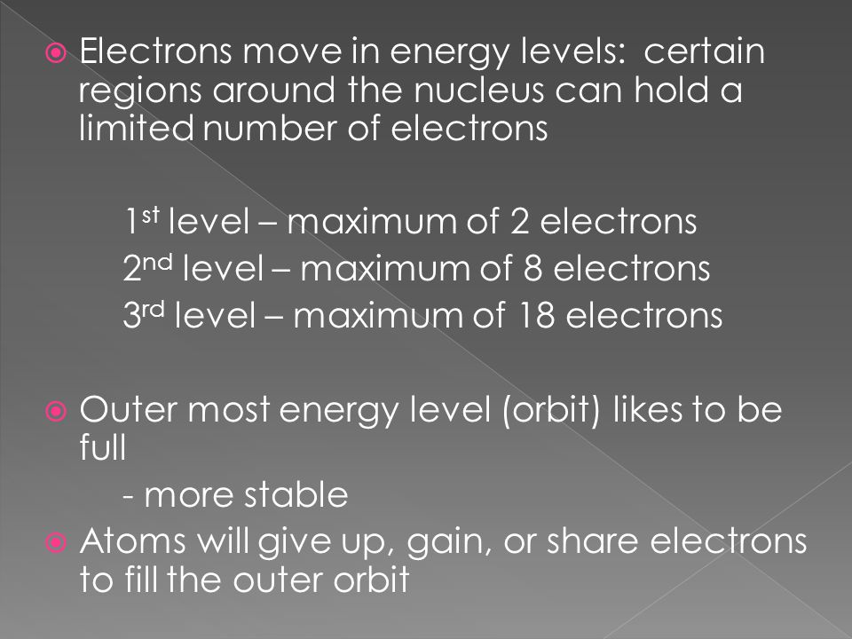 Electrons move in energy levels: certain regions around the nucleus can hold a limited number of electrons