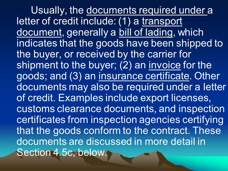 Usually, the documents required under a letter of credit include: (1) a transport document, generally a bill of lading, which indicates that the goods have been shipped to the buyer, or received by the carrier for shipment to the buyer; (2) an invoice for the goods; and (3) an insurance certificate.