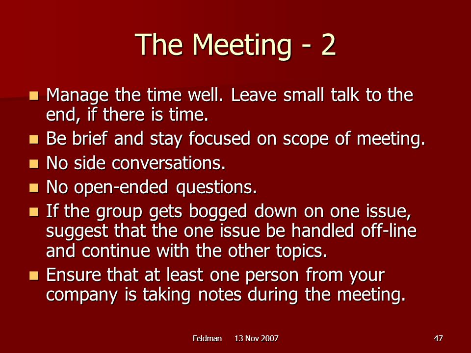 The Meeting - 2 Manage the time well. Leave small talk to the end, if there is time. Be brief and stay focused on scope of meeting.