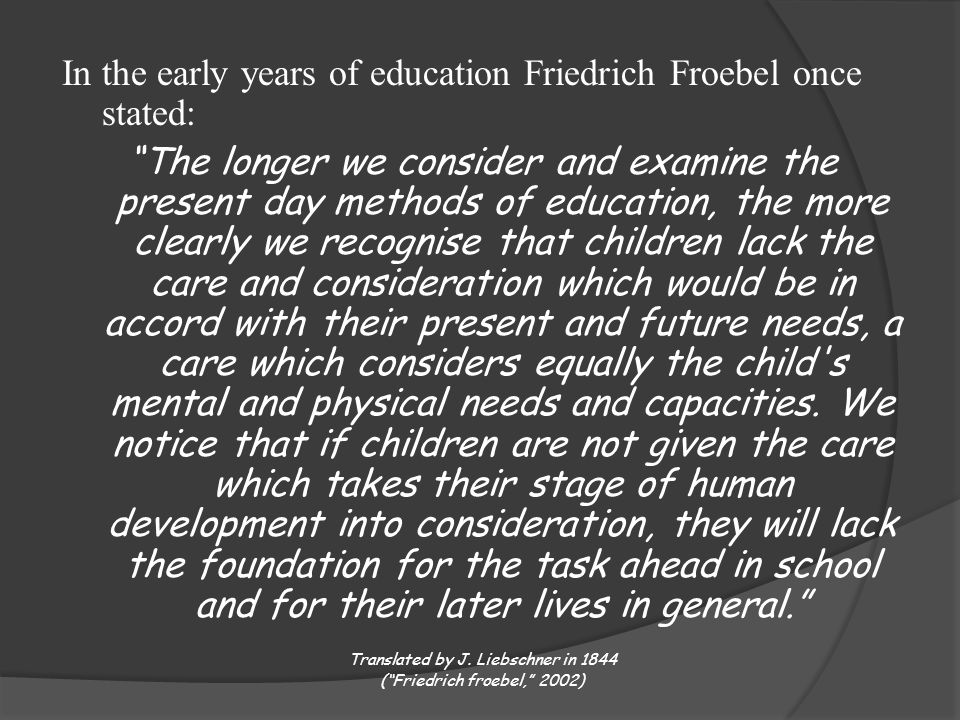 In the early years of education Friedrich Froebel once stated: