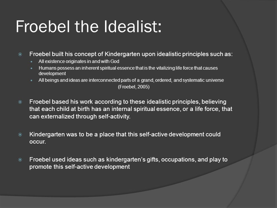 Froebel the Idealist: Froebel built his concept of Kindergarten upon idealistic principles such as: