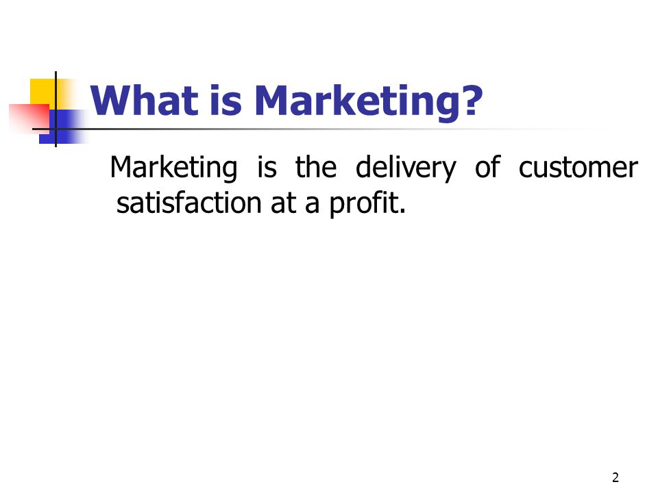 What is Marketing Marketing is the delivery of customer satisfaction at a profit.