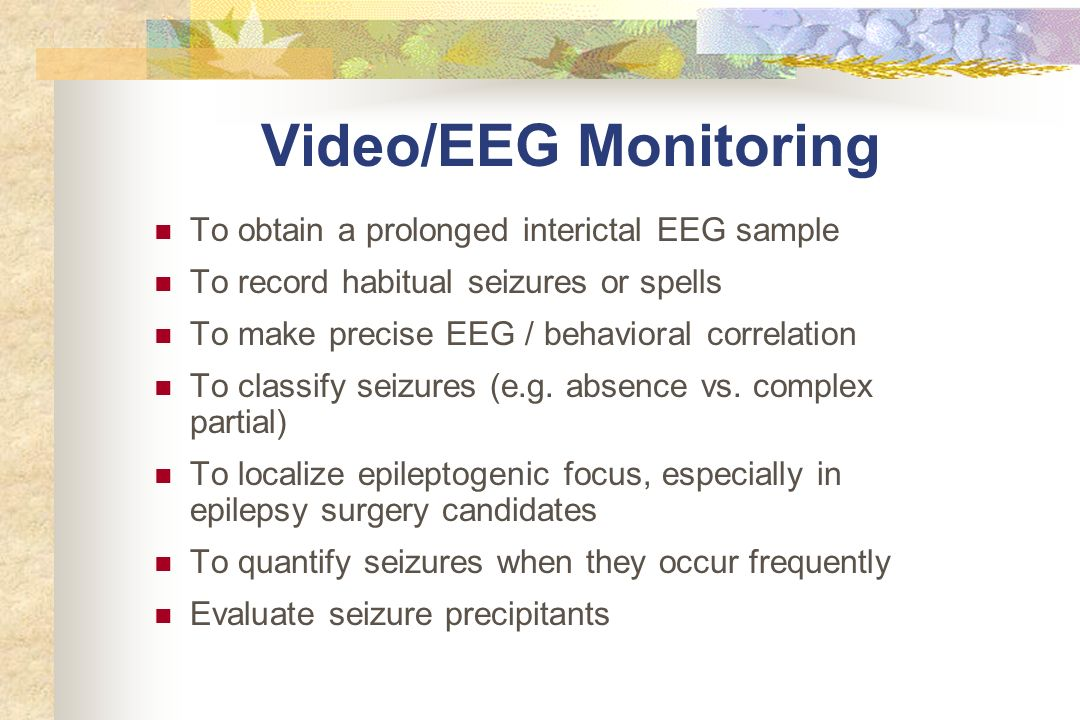 Video/EEG Monitoring To obtain a prolonged interictal EEG sample