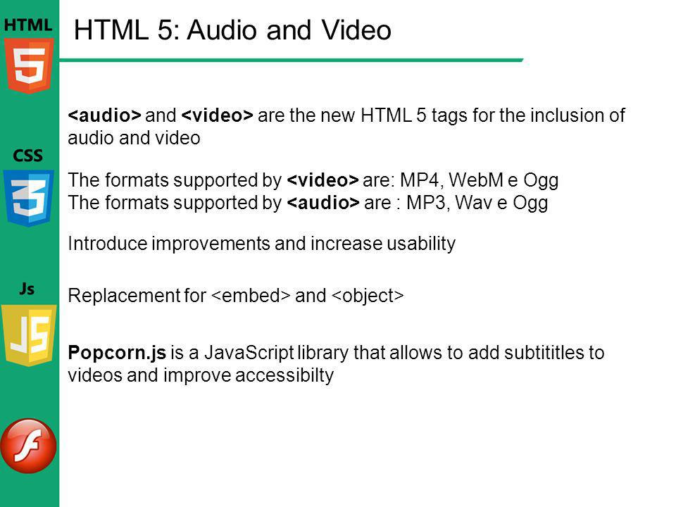 HTML 5: Audio and Video <audio> and <video> are the new HTML 5 tags for the inclusion of audio and video.