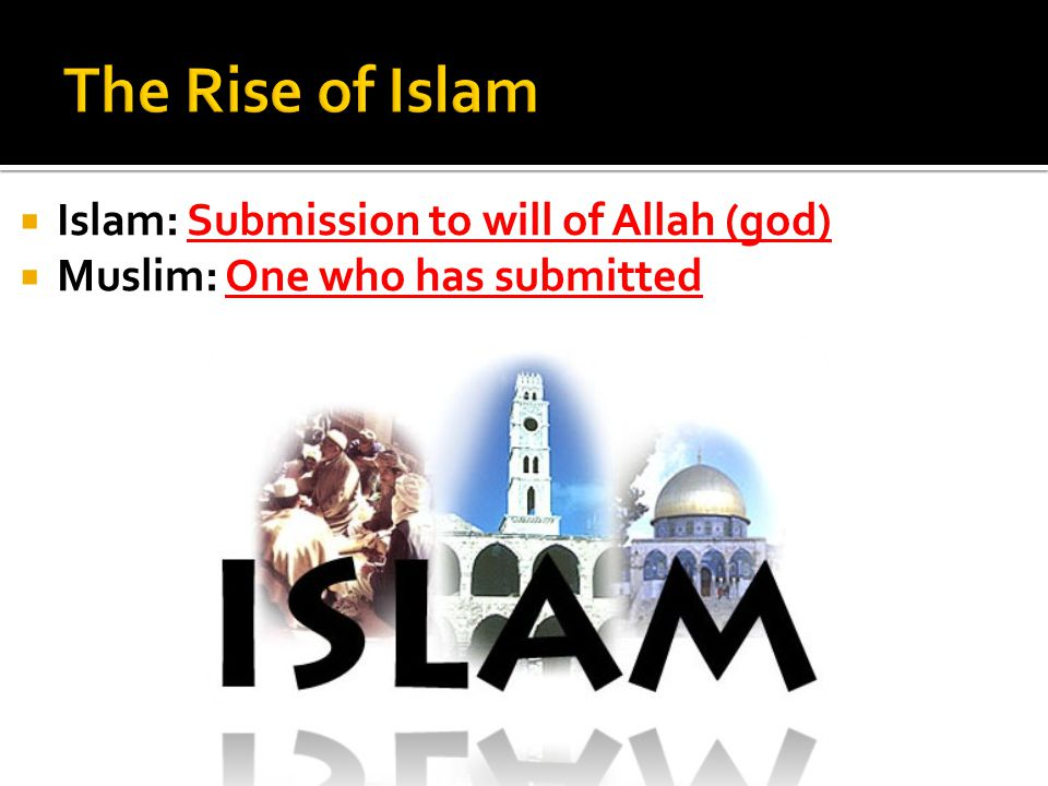 The Rise of Islam Islam: Submission to will of Allah (god)