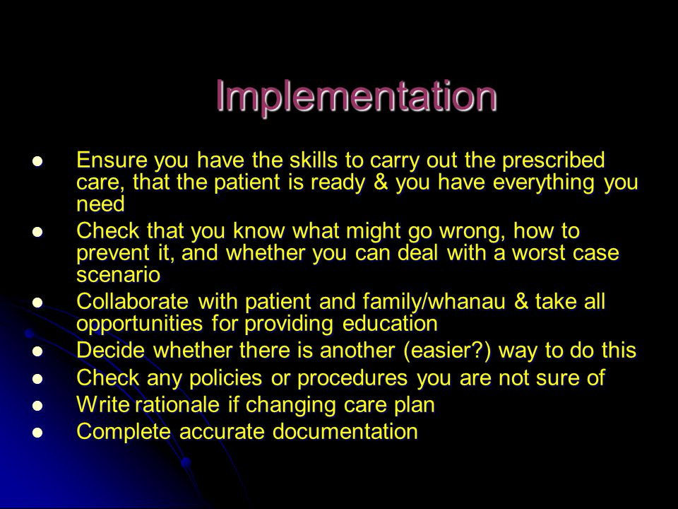 Implementation Ensure you have the skills to carry out the prescribed care, that the patient is ready & you have everything you need.