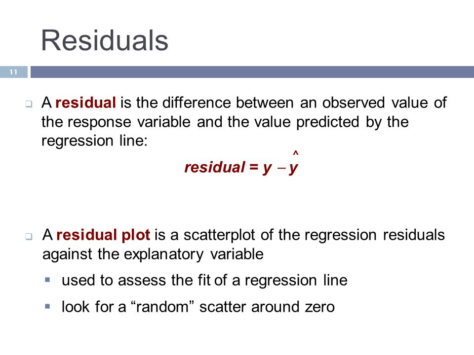 Residuals A residual is the difference between an observed value of the response variable and the value predicted by the regression line: