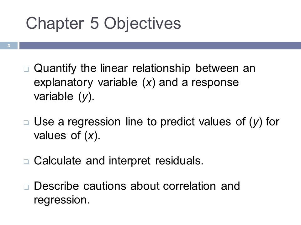 Chapter 5 Objectives Quantify the linear relationship between an explanatory variable (x) and a response variable (y).