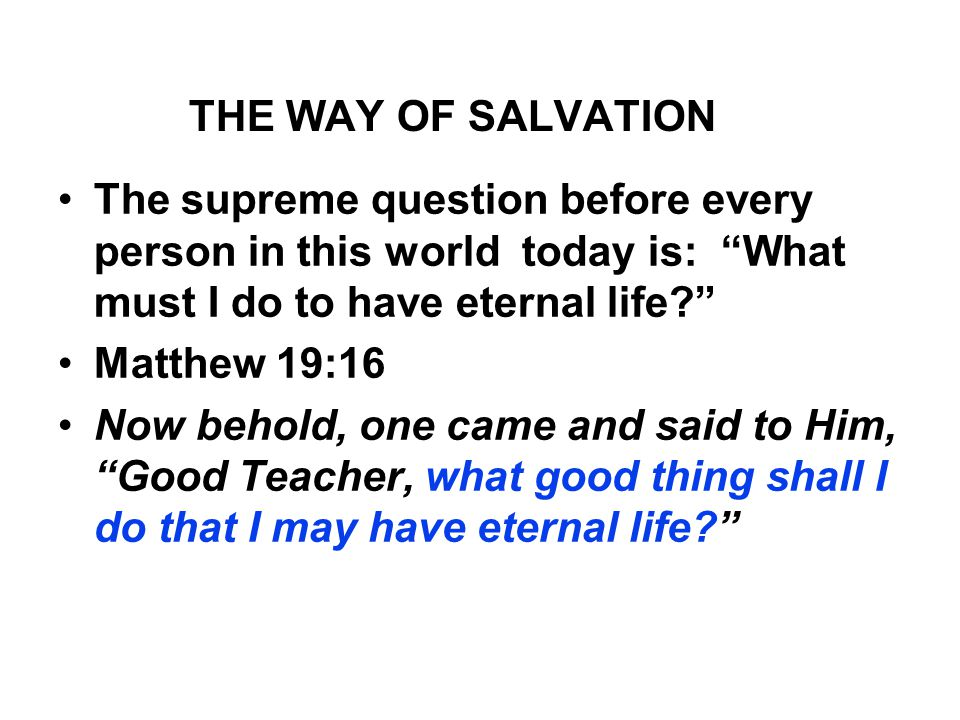 THE WAY OF SALVATION The supreme question before every person in this world today is: What must I do to have eternal life