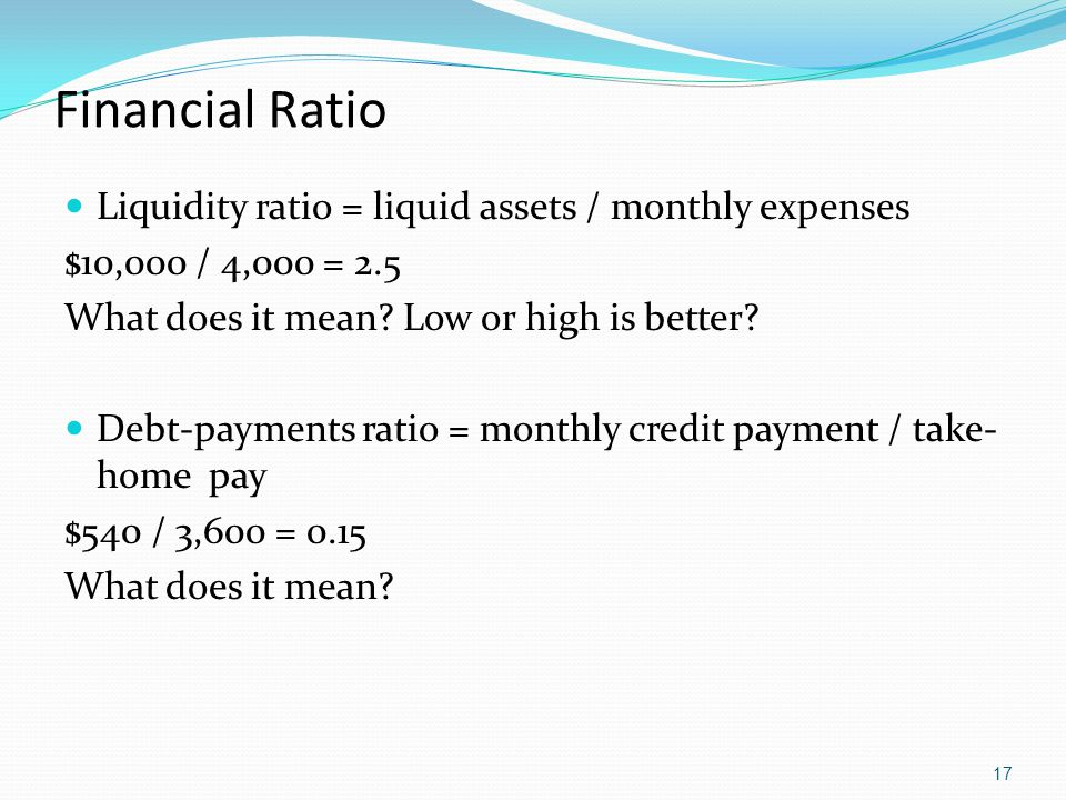 Financial Ratio Liquidity ratio = liquid assets / monthly expenses