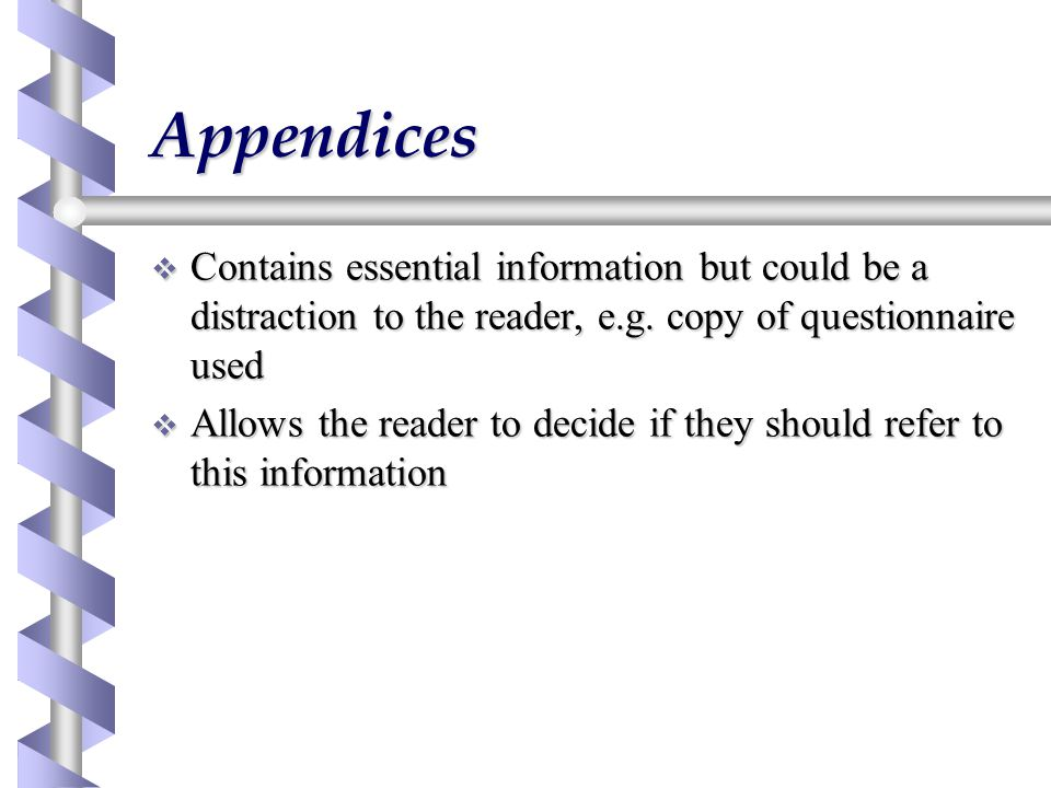 Appendices Contains essential information but could be a distraction to the reader, e.g. copy of questionnaire used.