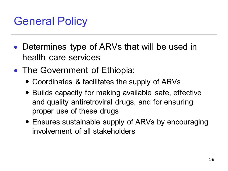 General Policy Determines type of ARVs that will be used in health care services. The Government of Ethiopia: