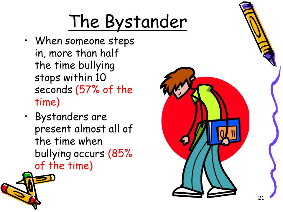 The Bystander When someone steps in, more than half the time bullying stops within 10 seconds (57% of the time)