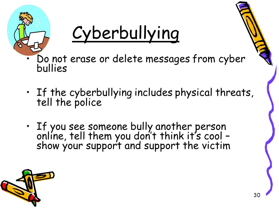 Cyberbullying Do not erase or delete messages from cyber bullies