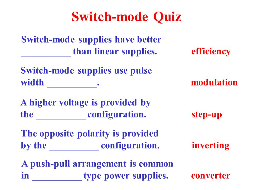 Switch-mode Quiz Switch-mode supplies have better __________ than linear supplies. efficiency. Switch-mode supplies use pulse width __________.