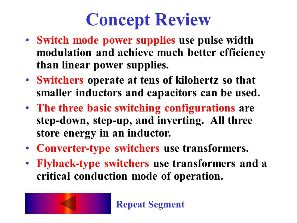 Concept Review Switch mode power supplies use pulse width modulation and achieve much better efficiency than linear power supplies.