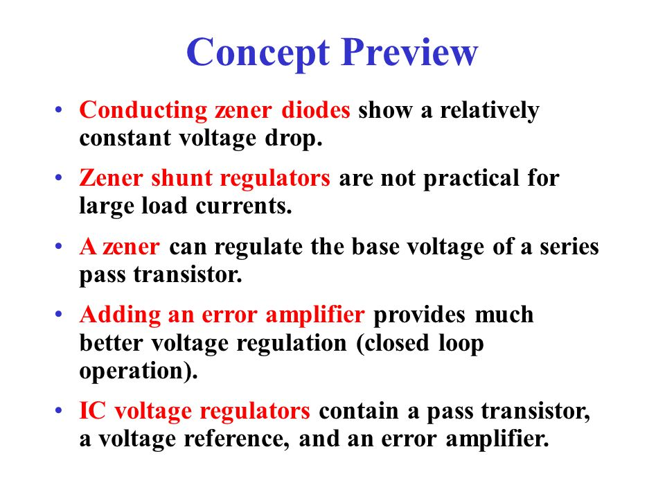 Concept Preview Conducting zener diodes show a relatively constant voltage drop. Zener shunt regulators are not practical for large load currents.