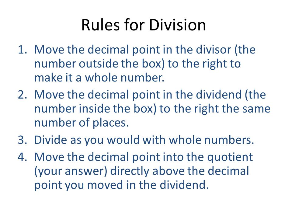Rules for Division Move the decimal point in the divisor (the number outside the box) to the right to make it a whole number.