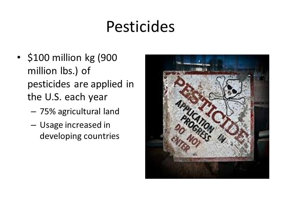 Pesticides $100 million kg (900 million lbs.) of pesticides are applied in the U.S. each year. 75% agricultural land.
