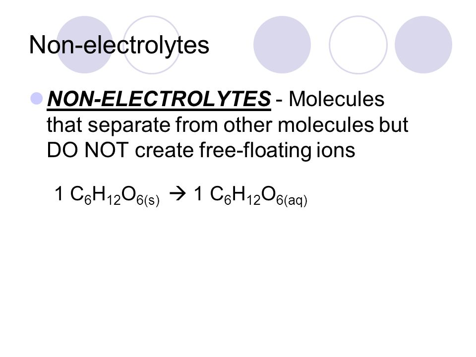 Non-electrolytes NON-ELECTROLYTES - Molecules that separate from other molecules but DO NOT create free-floating ions.