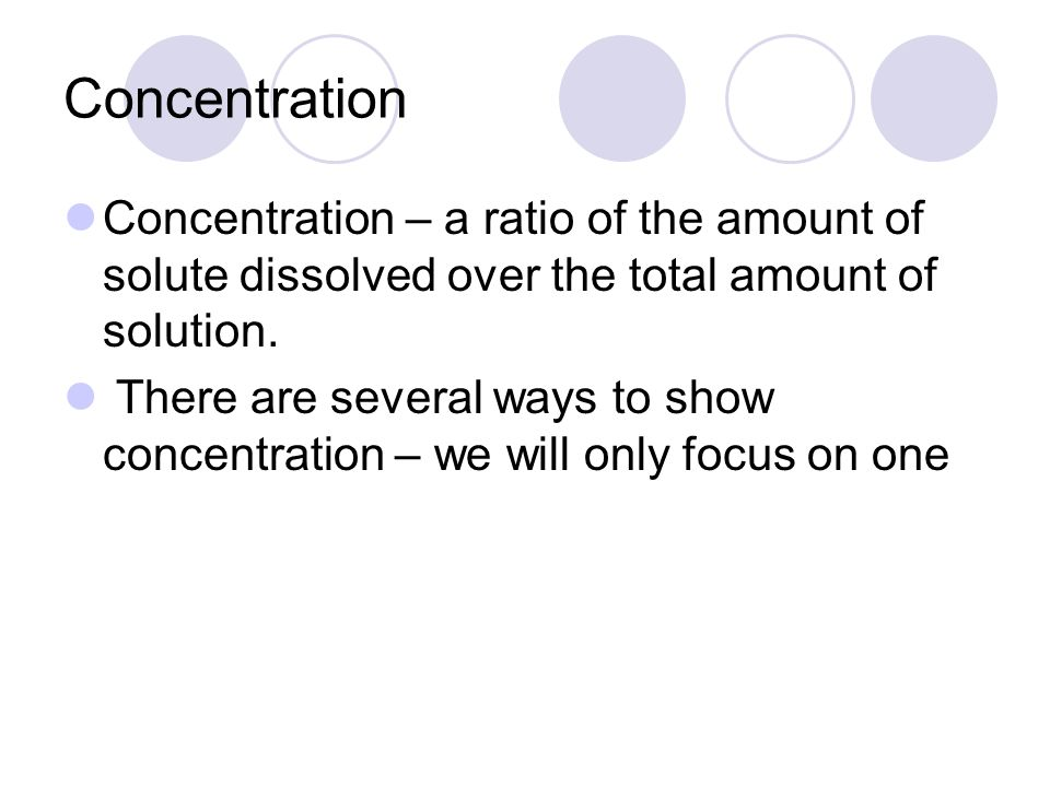 Concentration Concentration – a ratio of the amount of solute dissolved over the total amount of solution.