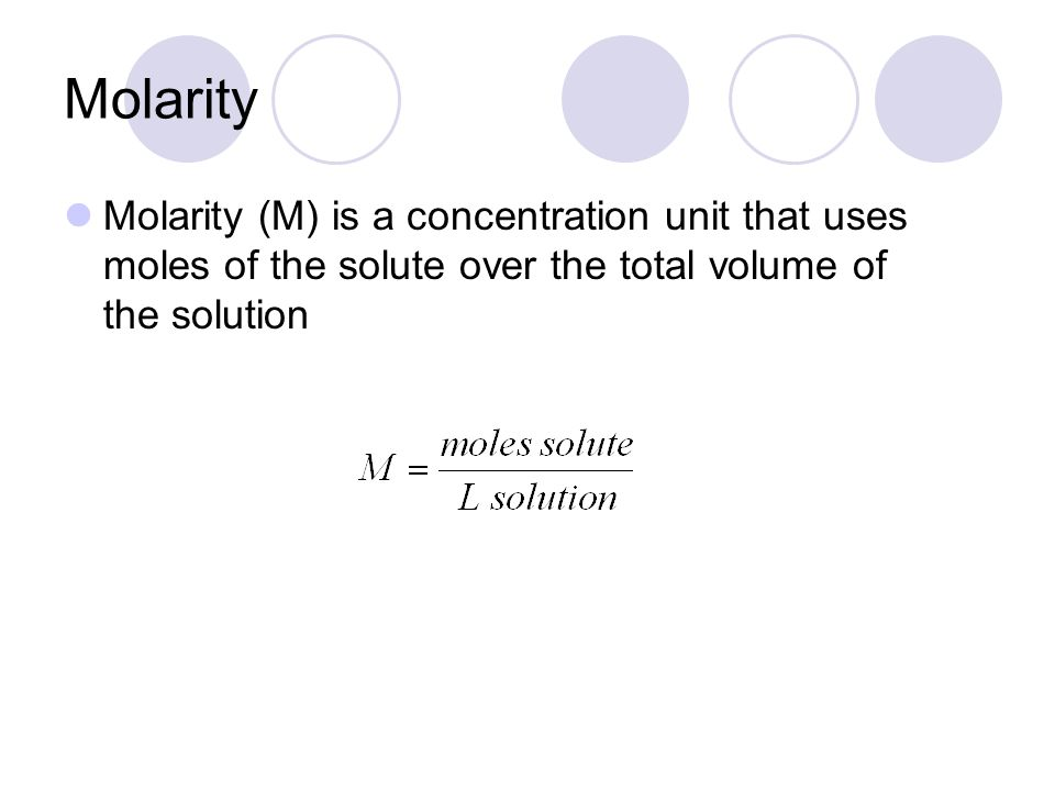 Molarity Molarity (M) is a concentration unit that uses moles of the solute over the total volume of the solution.