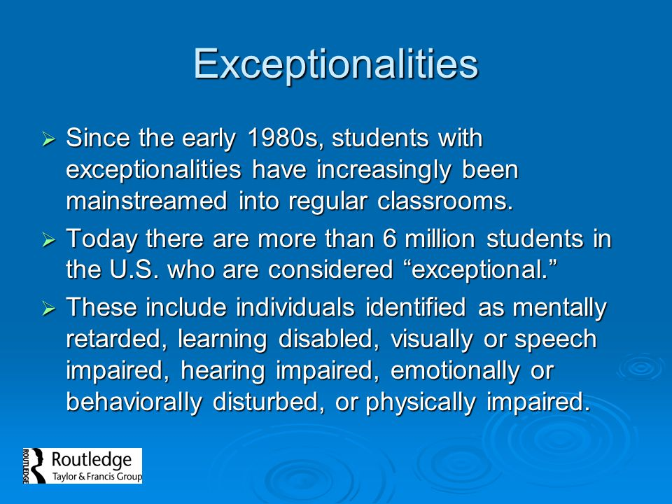 Exceptionalities Since the early 1980s, students with exceptionalities have increasingly been mainstreamed into regular classrooms.