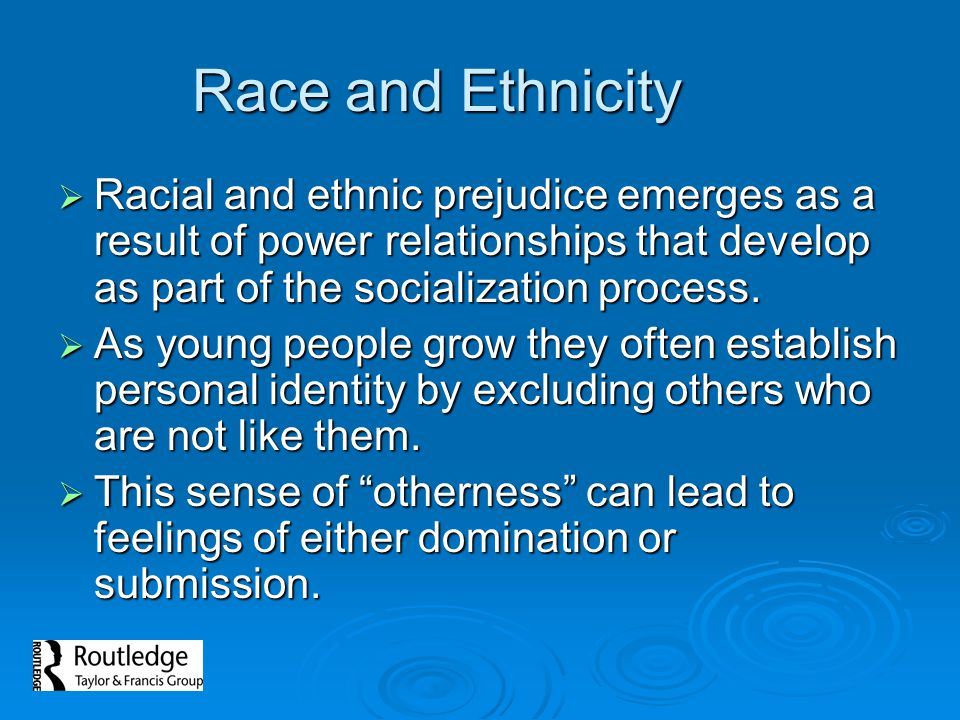 Race and Ethnicity Racial and ethnic prejudice emerges as a result of power relationships that develop as part of the socialization process.