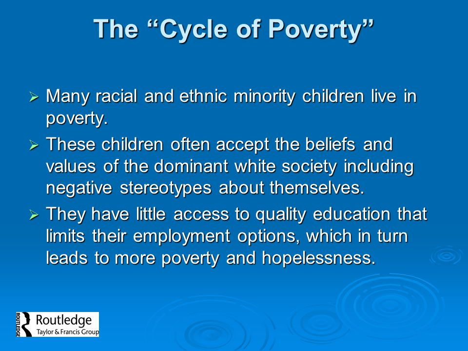 The Cycle of Poverty Many racial and ethnic minority children live in poverty.