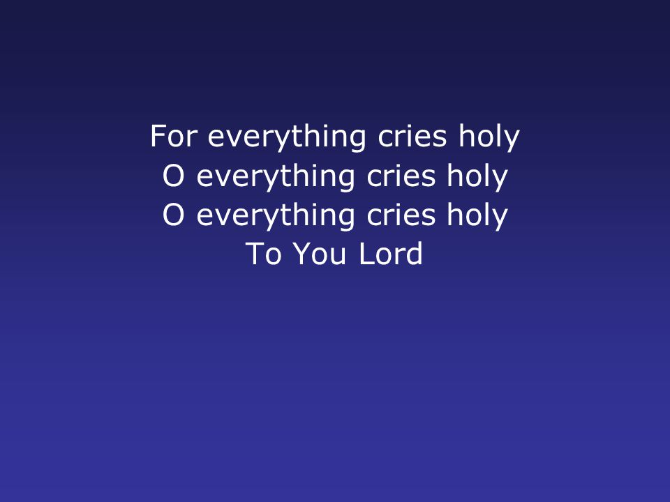 For everything cries holy O everything cries holy To You Lord